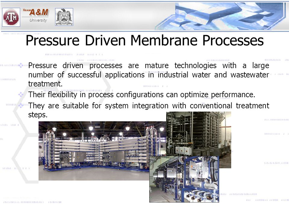 A&MA&M University Texas Pressure Driven Membrane Processes  Pressure driven processes are mature technologies with a large number of successful appli