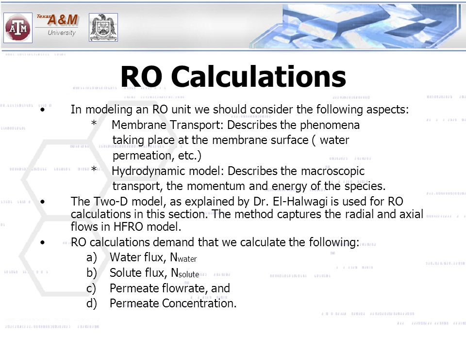 A&MA&M University Texas RO Calculations In modeling an RO unit we should consider the following aspects: * Membrane Transport: Describes the phenomena