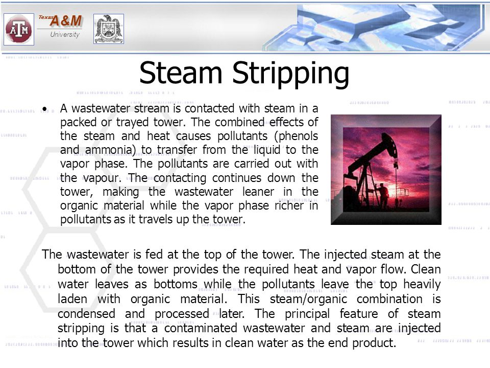 A&MA&M University Texas Steam Stripping A wastewater stream is contacted with steam in a packed or trayed tower. The combined effects of the steam and
