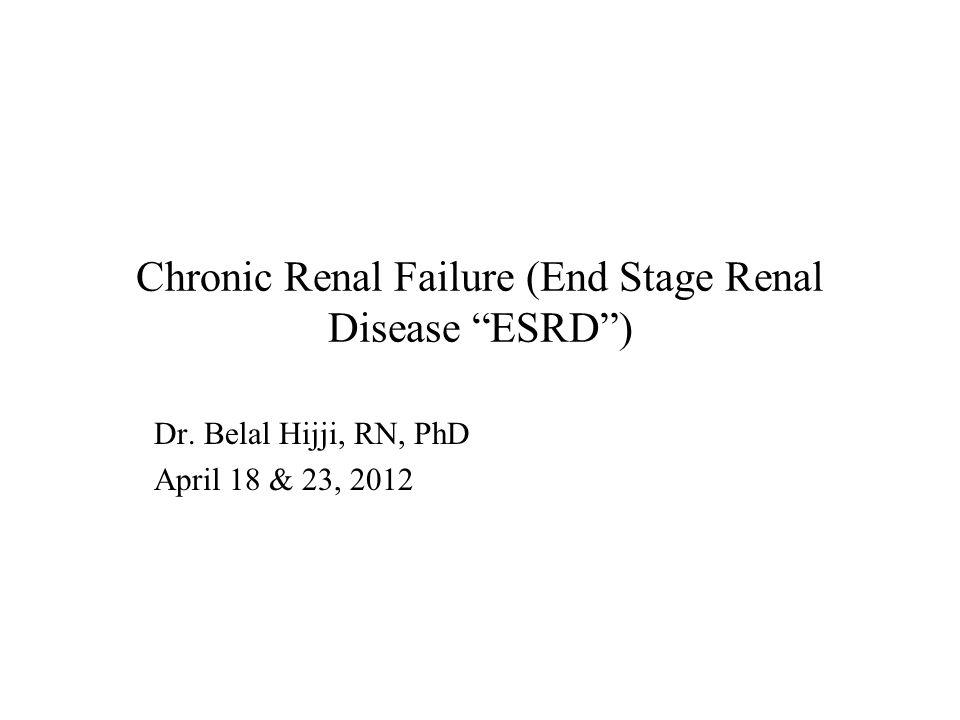 Chronic Renal Failure (End Stage Renal Disease ESRD ) Dr. Belal Hijji, RN, PhD April 18 & 23, 2012