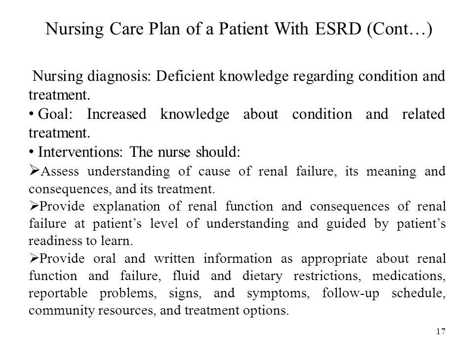 Nursing Care Plan of a Patient With ESRD (Cont…) Nursing diagnosis: Deficient knowledge regarding condition and treatment.