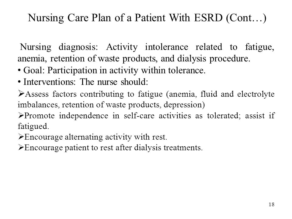 Nursing Care Plan of a Patient With ESRD (Cont…) Nursing diagnosis: Activity intolerance related to fatigue, anemia, retention of waste products, and dialysis procedure.