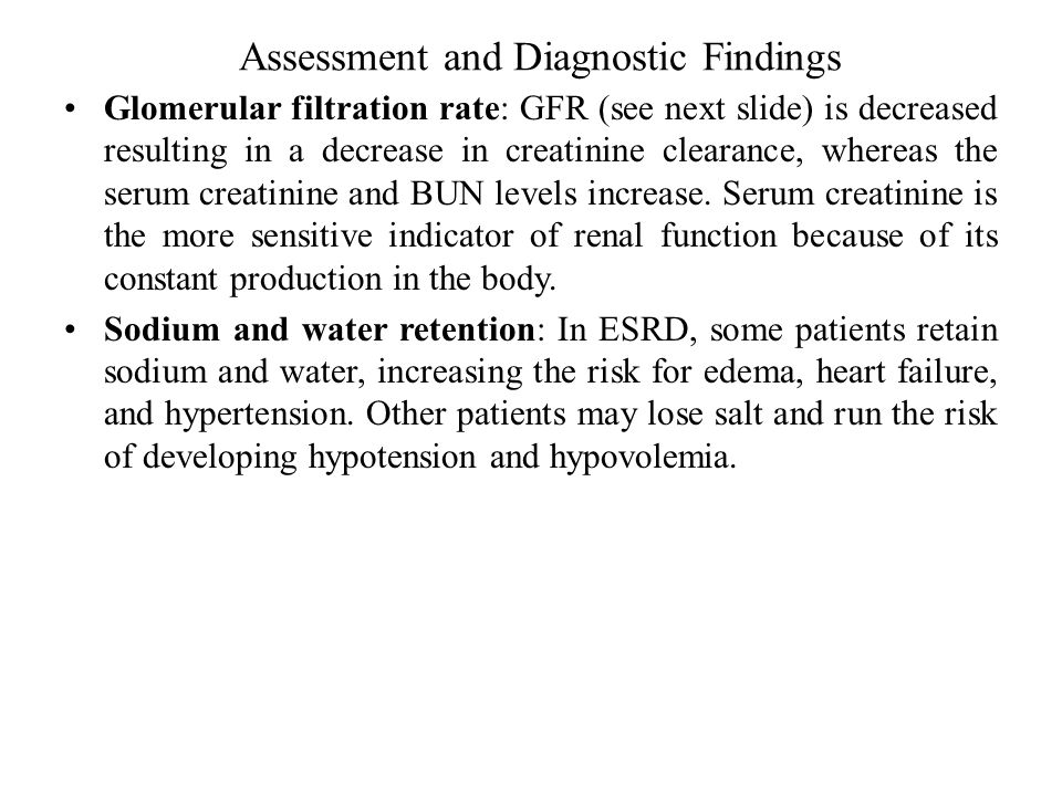 Assessment and Diagnostic Findings Glomerular filtration rate: GFR (see next slide) is decreased resulting in a decrease in creatinine clearance, whereas the serum creatinine and BUN levels increase.