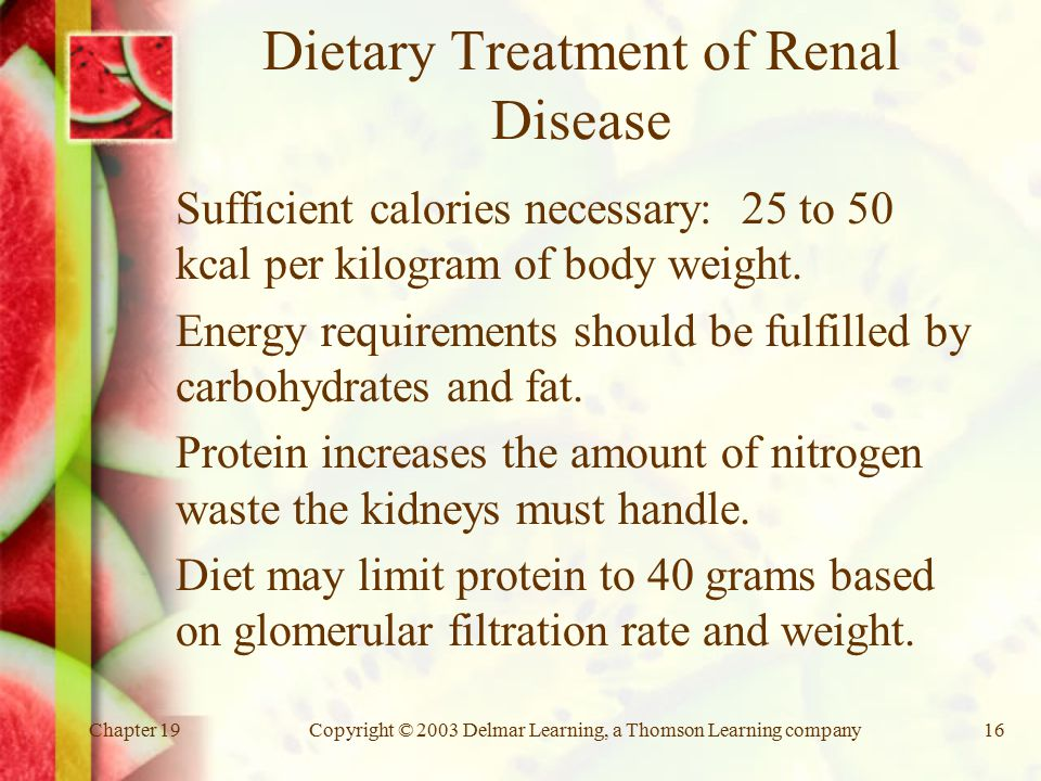 Chapter 19Copyright © 2003 Delmar Learning, a Thomson Learning company16 Dietary Treatment of Renal Disease Sufficient calories necessary: 25 to 50 kcal per kilogram of body weight.