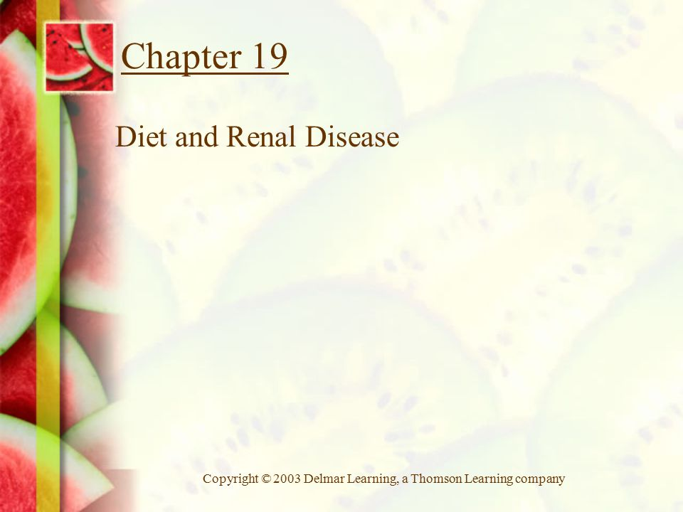 Copyright © 2003 Delmar Learning, a Thomson Learning company Chapter 19 Diet and Renal Disease
