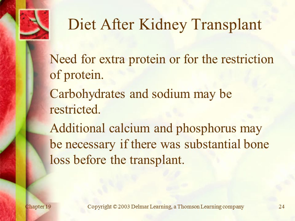 Chapter 19Copyright © 2003 Delmar Learning, a Thomson Learning company24 Diet After Kidney Transplant Need for extra protein or for the restriction of protein.