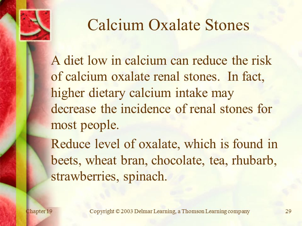 Chapter 19Copyright © 2003 Delmar Learning, a Thomson Learning company29 Calcium Oxalate Stones A diet low in calcium can reduce the risk of calcium oxalate renal stones.