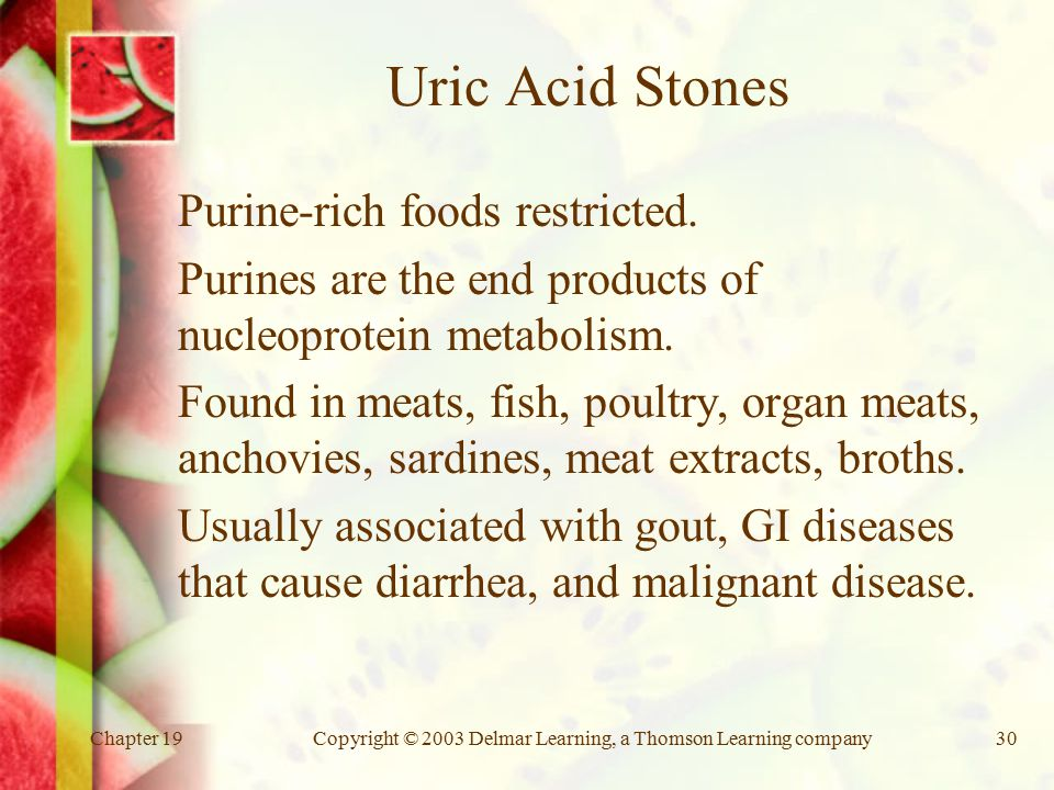 Chapter 19Copyright © 2003 Delmar Learning, a Thomson Learning company30 Uric Acid Stones Purine-rich foods restricted.