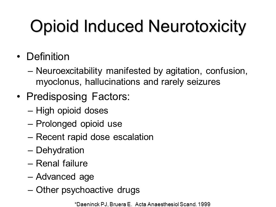 Opioid Induced Neurotoxicity Definition –Neuroexcitability manifested by agitation, confusion, myoclonus, hallucinations and rarely seizures Predisposing Factors: –High opioid doses –Prolonged opioid use –Recent rapid dose escalation –Dehydration –Renal failure –Advanced age –Other psychoactive drugs *Daeninck PJ, Bruera E.