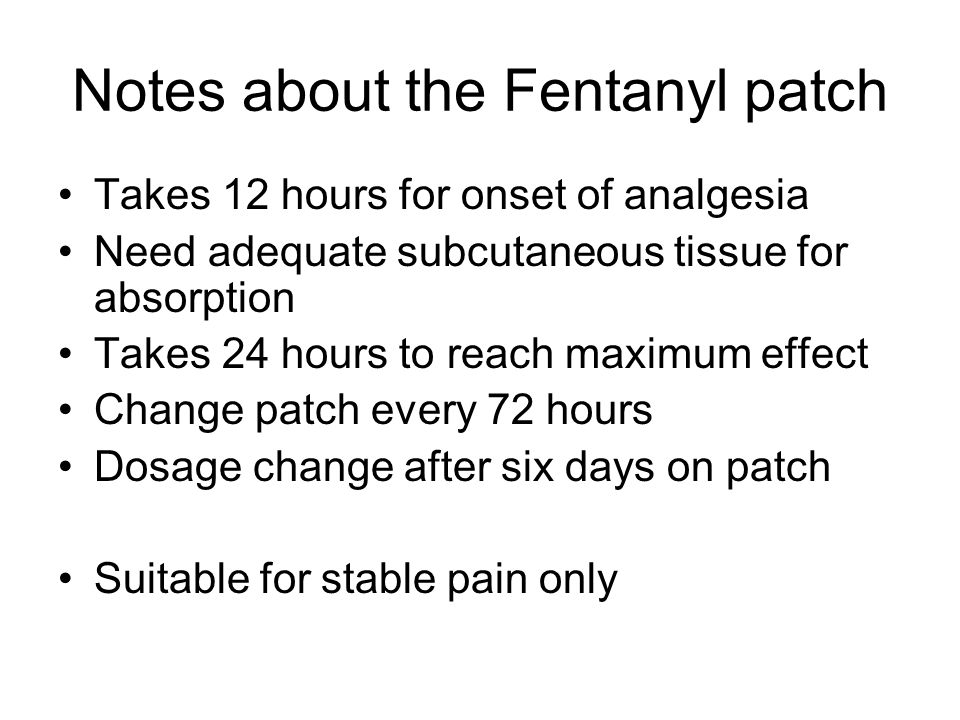 Notes about the Fentanyl patch Takes 12 hours for onset of analgesia Need adequate subcutaneous tissue for absorption Takes 24 hours to reach maximum effect Change patch every 72 hours Dosage change after six days on patch Suitable for stable pain only