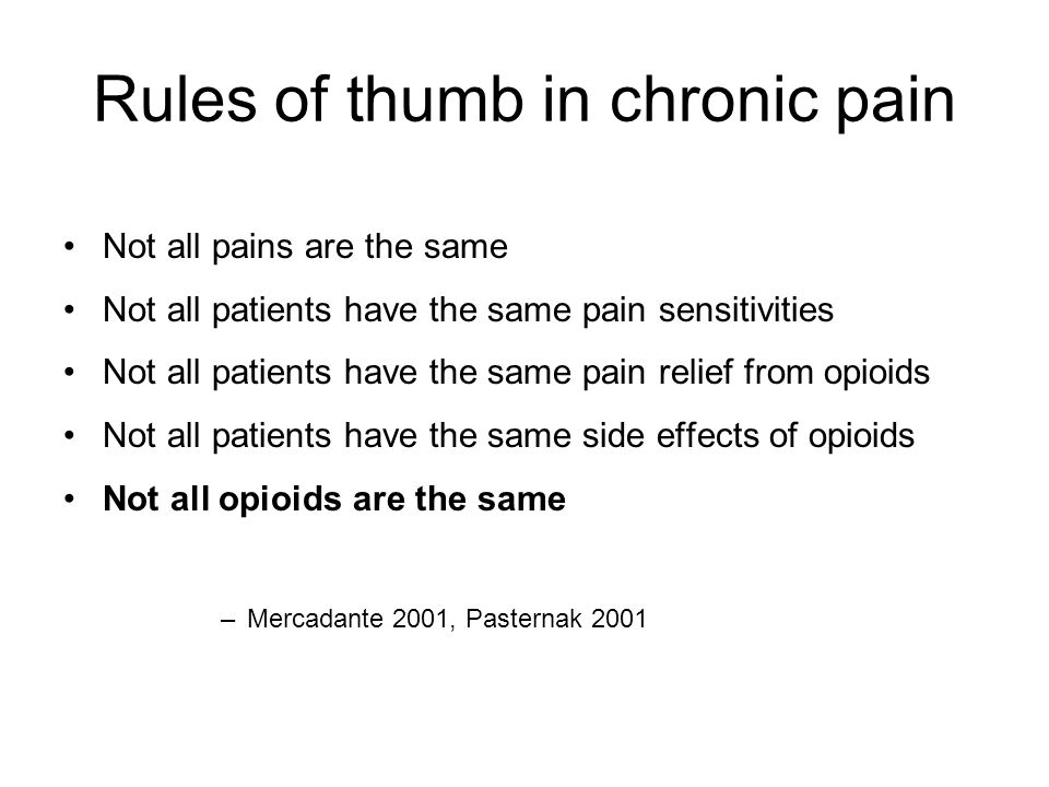Rules of thumb in chronic pain Not all pains are the same Not all patients have the same pain sensitivities Not all patients have the same pain relief from opioids Not all patients have the same side effects of opioids Not all opioids are the same –Mercadante 2001, Pasternak 2001