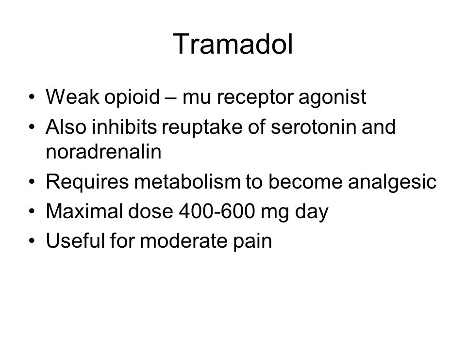 Tramadol Weak opioid – mu receptor agonist Also inhibits reuptake of serotonin and noradrenalin Requires metabolism to become analgesic Maximal dose 400-600 mg day Useful for moderate pain