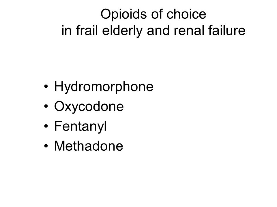 Opioids of choice in frail elderly and renal failure Hydromorphone Oxycodone Fentanyl Methadone