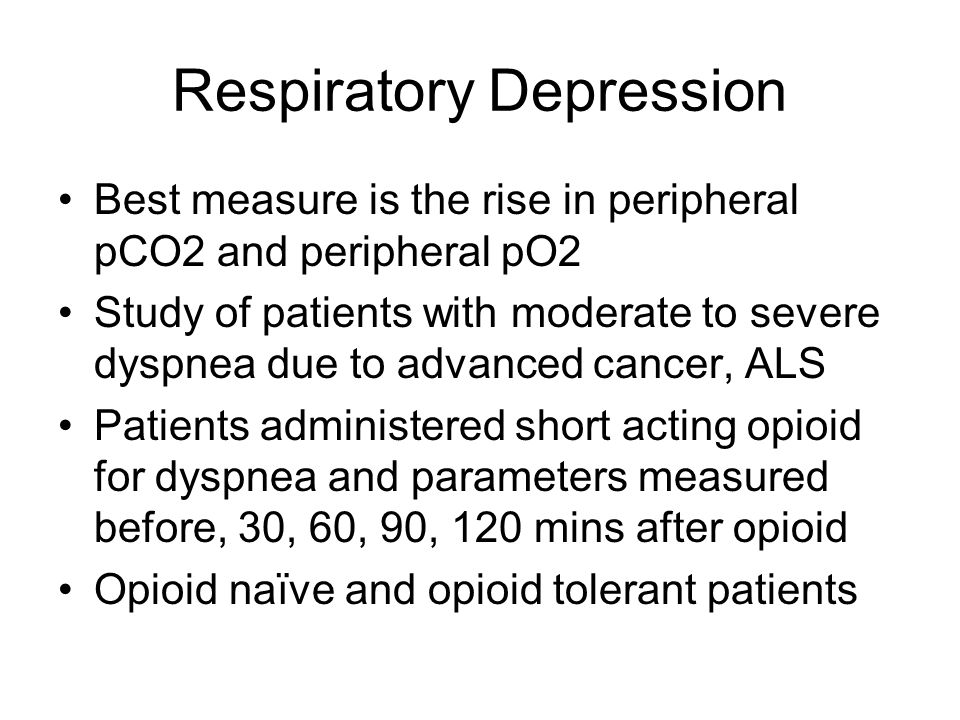 Respiratory Depression Best measure is the rise in peripheral pCO2 and peripheral pO2 Study of patients with moderate to severe dyspnea due to advanced cancer, ALS Patients administered short acting opioid for dyspnea and parameters measured before, 30, 60, 90, 120 mins after opioid Opioid naïve and opioid tolerant patients