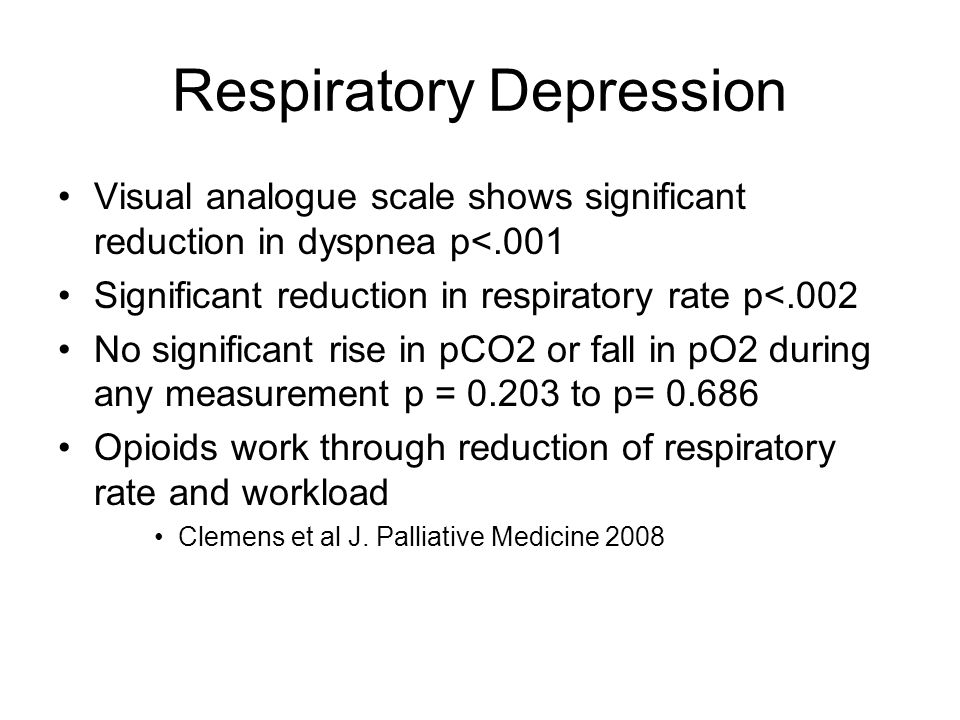 Respiratory Depression Visual analogue scale shows significant reduction in dyspnea p<.001 Significant reduction in respiratory rate p<.002 No significant rise in pCO2 or fall in pO2 during any measurement p = 0.203 to p= 0.686 Opioids work through reduction of respiratory rate and workload Clemens et al J.
