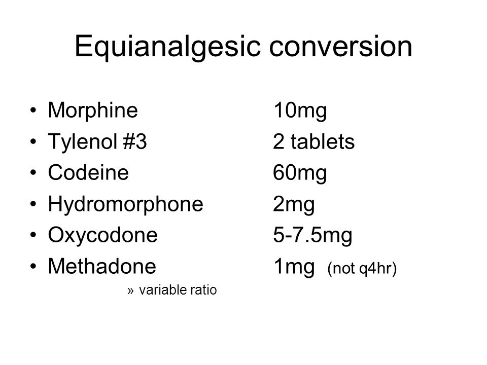 Equianalgesic conversion Morphine 10mg Tylenol #32 tablets Codeine60mg Hydromorphone2mg Oxycodone5-7.5mg Methadone1mg (not q4hr) »variable ratio