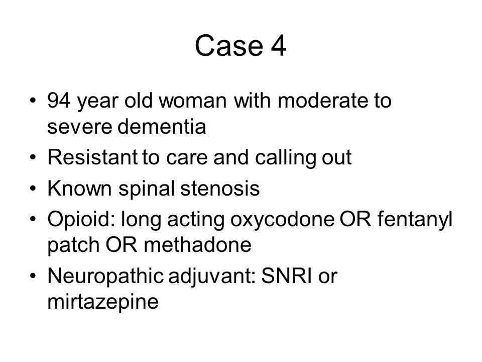 Case 4 94 year old woman with moderate to severe dementia Resistant to care and calling out Known spinal stenosis Opioid: long acting oxycodone OR fentanyl patch OR methadone Neuropathic adjuvant: SNRI or mirtazepine