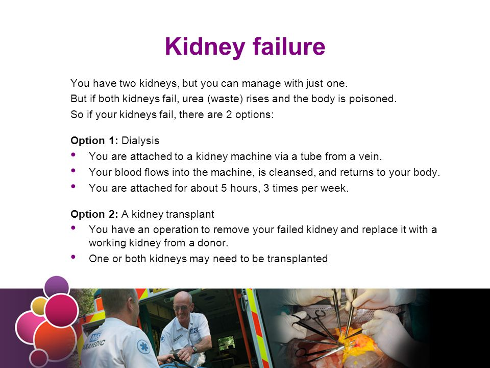Dialysis or transplant.Kidney dialysis works quite well, but is a time-consuming burden.
