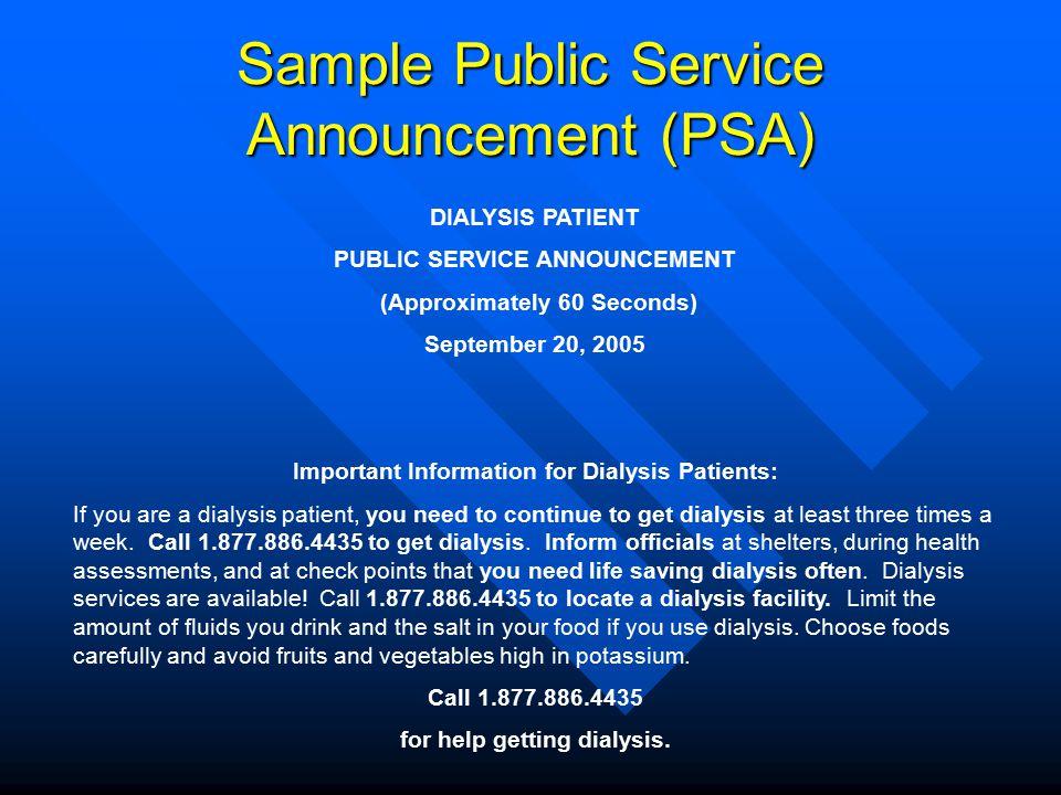 Sample Public Service Announcement (PSA) DIALYSIS PATIENT PUBLIC SERVICE ANNOUNCEMENT (Approximately 60 Seconds) September 20, 2005 Important Informat