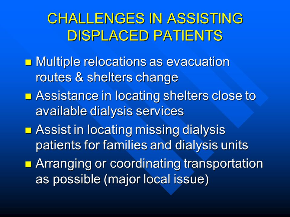 CHALLENGES IN ASSISTING DISPLACED PATIENTS Multiple relocations as evacuation routes & shelters change Multiple relocations as evacuation routes & she