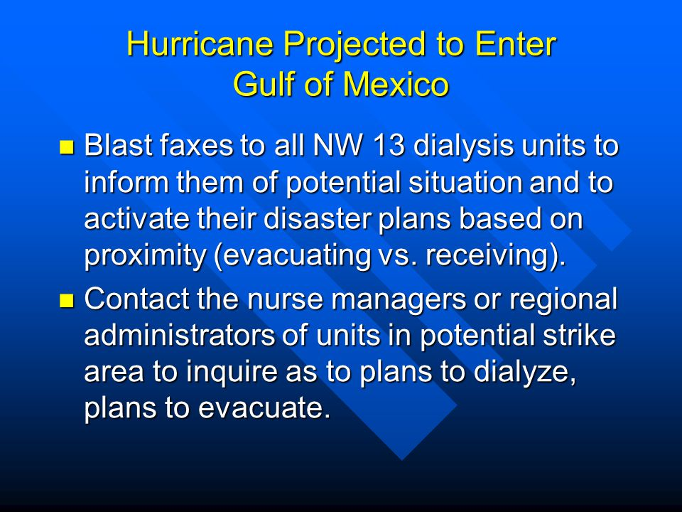 Hurricane Projected to Enter Gulf of Mexico Blast faxes to all NW 13 dialysis units to inform them of potential situation and to activate their disast