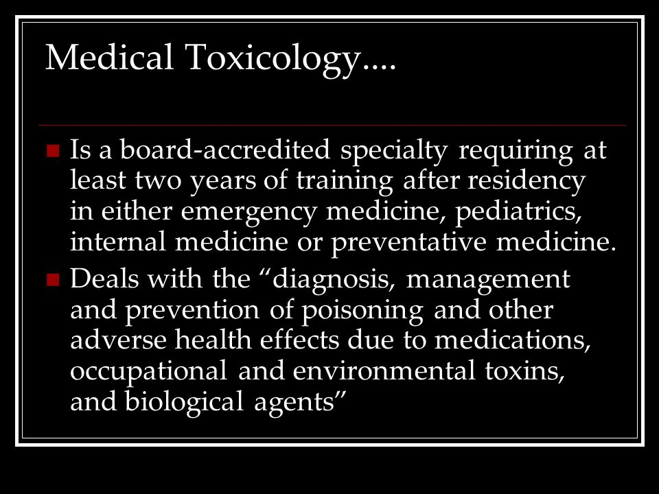 Medical Toxicology.... Is a board-accredited specialty requiring at least two years of training after residency in either emergency medicine, pediatri