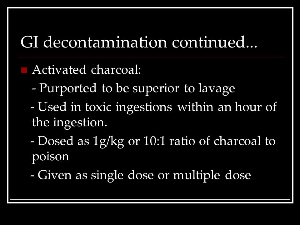 GI decontamination continued... Activated charcoal: - Purported to be superior to lavage - Used in toxic ingestions within an hour of the ingestion. -