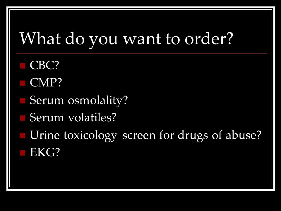 What do you want to order? CBC? CMP? Serum osmolality? Serum volatiles? Urine toxicology screen for drugs of abuse? EKG?