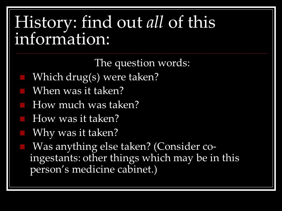 History: find out all of this information: The question words: Which drug(s) were taken? When was it taken? How much was taken? How was it taken? Why