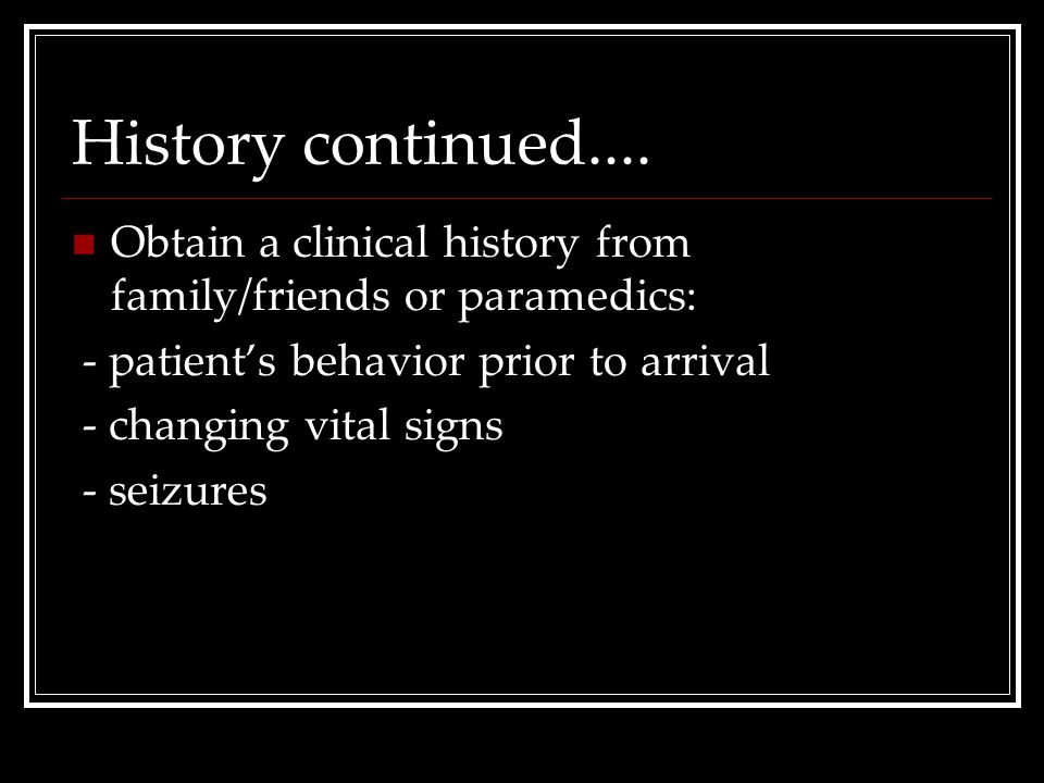 History continued.... Obtain a clinical history from family/friends or paramedics: - patient's behavior prior to arrival - changing vital signs - seiz
