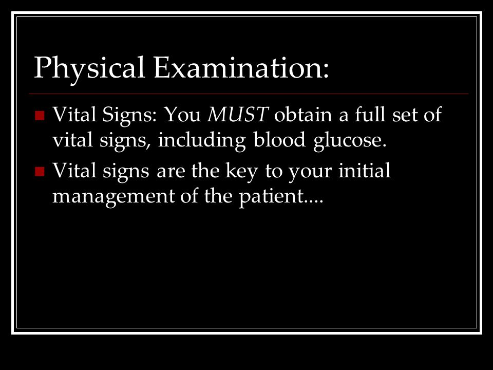 Physical Examination: Vital Signs: You MUST obtain a full set of vital signs, including blood glucose. Vital signs are the key to your initial managem