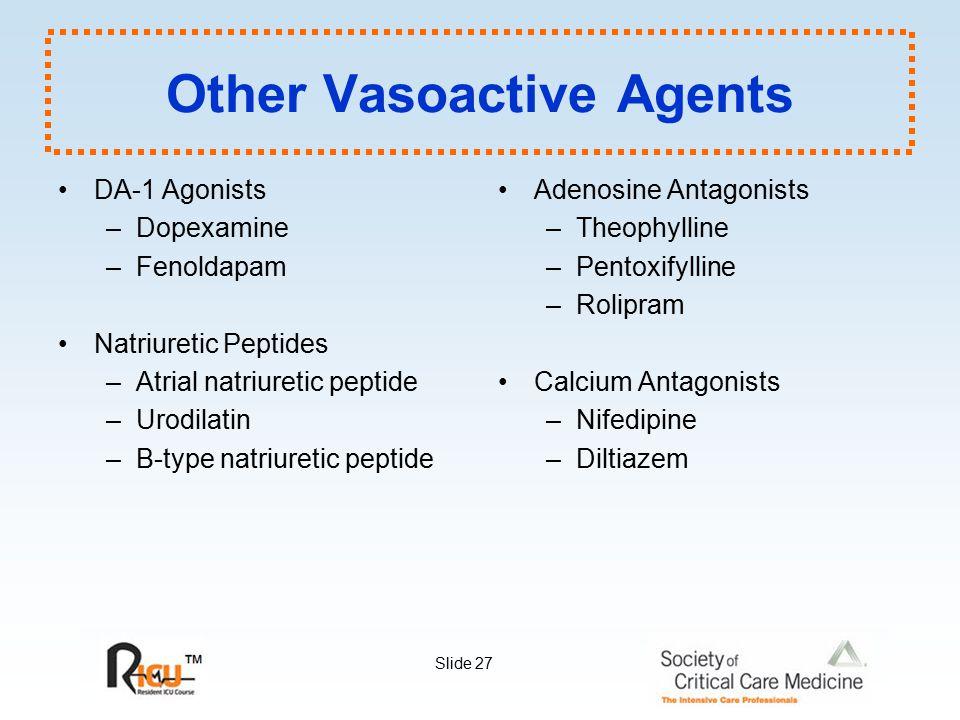 Slide 27 Other Vasoactive Agents DA-1 Agonists –Dopexamine –Fenoldapam Natriuretic Peptides –Atrial natriuretic peptide –Urodilatin –B-type natriureti