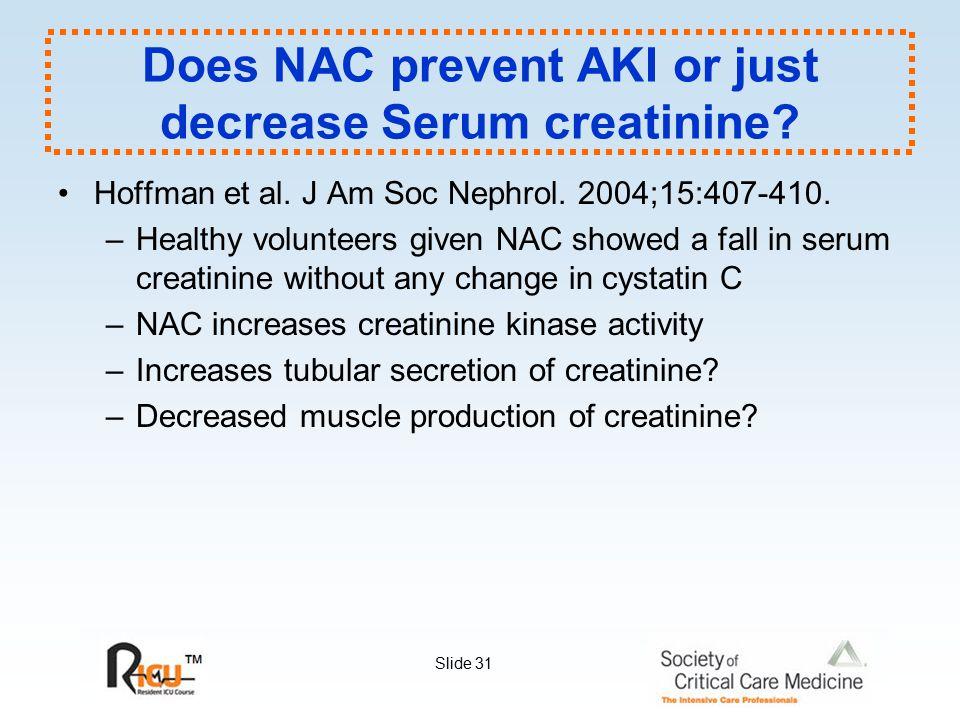 Slide 31 Does NAC prevent AKI or just decrease Serum creatinine? Hoffman et al. J Am Soc Nephrol. 2004;15:407-410. –Healthy volunteers given NAC showe