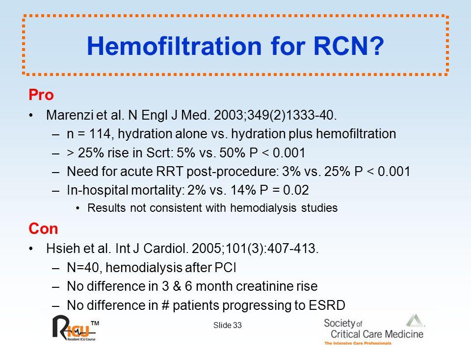 Slide 33 Hemofiltration for RCN? Pro Marenzi et al. N Engl J Med. 2003;349(2)1333-40. –n = 114, hydration alone vs. hydration plus hemofiltration –> 2