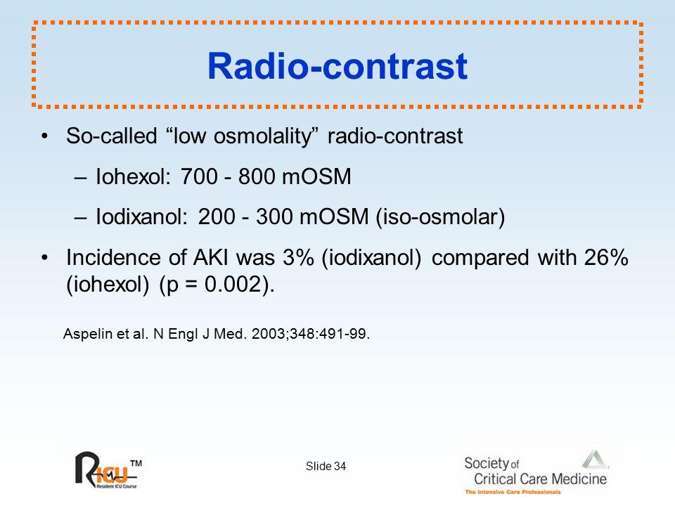 "Slide 34 Radio-contrast So-called ""low osmolality"" radio-contrast –Iohexol: 700 - 800 mOSM –Iodixanol: 200 - 300 mOSM (iso-osmolar) Incidence of AKI w"
