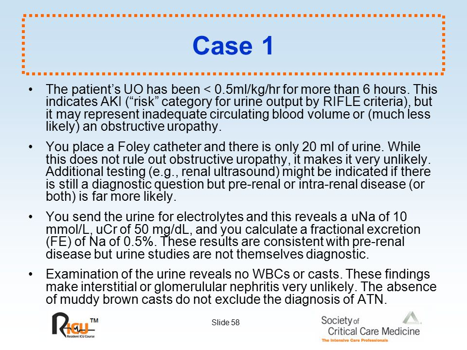 """Slide 58 Case 1 The patient's UO has been < 0.5ml/kg/hr for more than 6 hours. This indicates AKI (""""risk"""" category for urine output by RIFLE criteria)"""