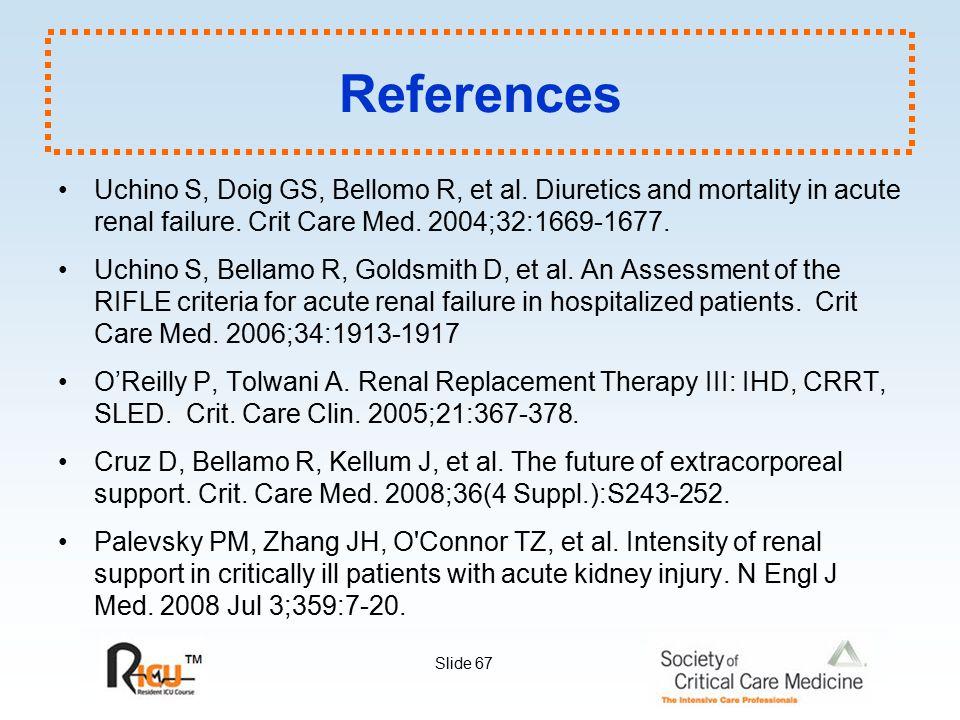 Slide 67 References Uchino S, Doig GS, Bellomo R, et al. Diuretics and mortality in acute renal failure. Crit Care Med. 2004;32:1669-1677. Uchino S, B