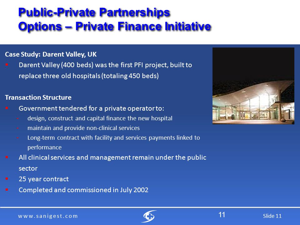 www.sanigest.comSlide 11 Public-Private Partnerships Options – Private Finance Initiative Case Study: Darent Valley, UK  Darent Valley (400 beds) was the first PFI project, built to replace three old hospitals (totaling 450 beds) Transaction Structure  Government tendered for a private operator to: ­ design, construct and capital finance the new hospital ­ maintain and provide non-clinical services ­ Long-term contract with facility and services payments linked to performance  All clinical services and management remain under the public sector  25 year contract  Completed and commissioned in July 2002 11