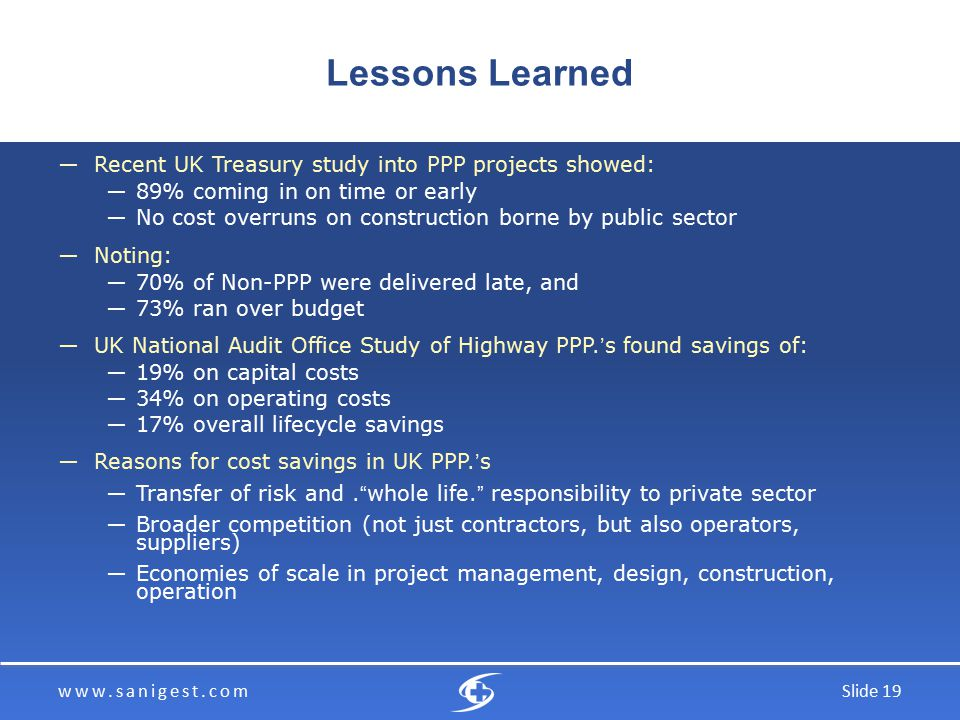 www.sanigest.comSlide 19 Lessons Learned ―Recent UK Treasury study into PPP projects showed: ―89% coming in on time or early ―No cost overruns on construction borne by public sector ―Noting: ―70% of Non-PPP were delivered late, and ―73% ran over budget ―UK National Audit Office Study of Highway PPP.'s found savings of: ―19% on capital costs ―34% on operating costs ―17% overall lifecycle savings ―Reasons for cost savings in UK PPP.'s ―Transfer of risk and. whole life. responsibility to private sector ―Broader competition (not just contractors, but also operators, suppliers) ―Economies of scale in project management, design, construction, operation