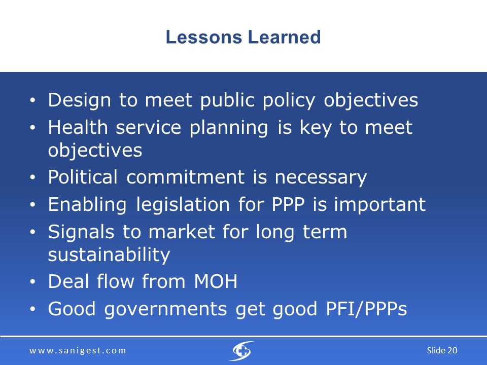 www.sanigest.comSlide 20 Lessons Learned Design to meet public policy objectives Health service planning is key to meet objectives Political commitment is necessary Enabling legislation for PPP is important Signals to market for long term sustainability Deal flow from MOH Good governments get good PFI/PPPs