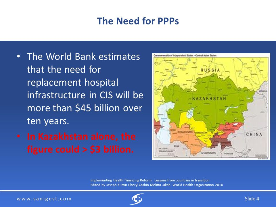 www.sanigest.comSlide 4 The Need for PPPs The World Bank estimates that the need for replacement hospital infrastructure in CIS will be more than $45 billion over ten years.