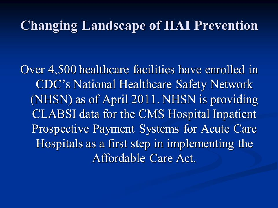 Changing Landscape of HAI Prevention Over 4,500 healthcare facilities have enrolled in CDC's National Healthcare Safety Network (NHSN) as of April 201