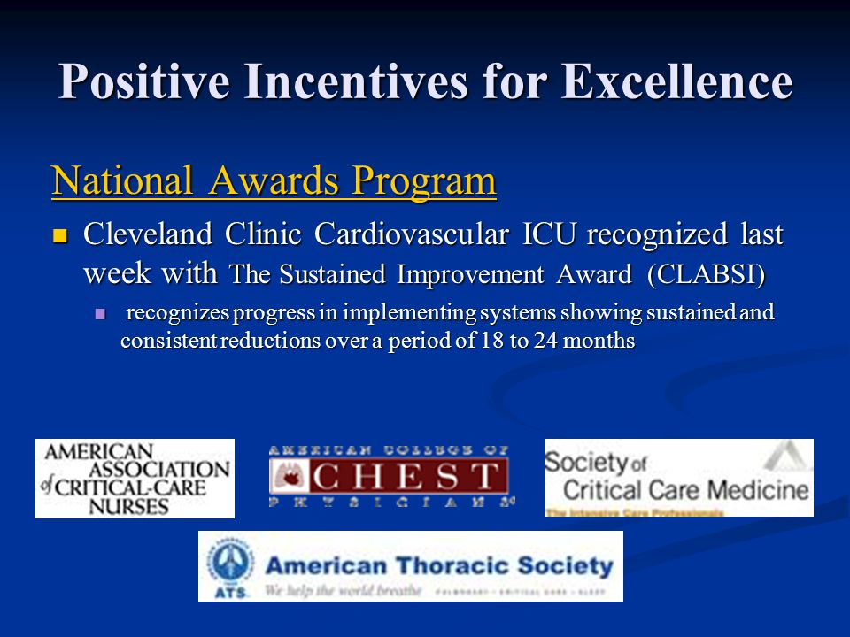Positive Incentives for Excellence National Awards Program National Awards Program Cleveland Clinic Cardiovascular ICU recognized last week with The Sustained Improvement Award (CLABSI) Cleveland Clinic Cardiovascular ICU recognized last week with The Sustained Improvement Award (CLABSI) recognizes progress in implementing systems showing sustained and consistent reductions over a period of 18 to 24 months recognizes progress in implementing systems showing sustained and consistent reductions over a period of 18 to 24 months