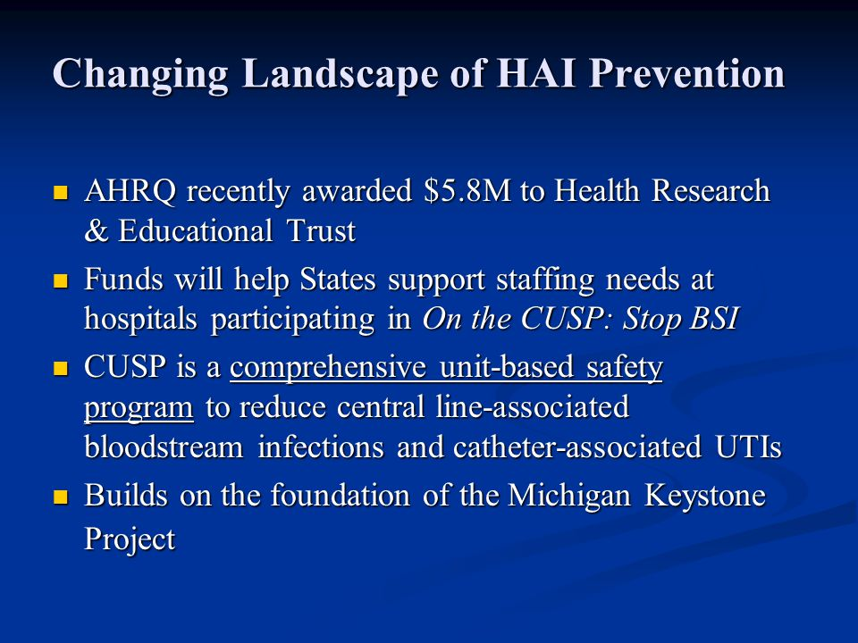 Changing Landscape of HAI Prevention AHRQ recently awarded $5.8M to Health Research & Educational Trust AHRQ recently awarded $5.8M to Health Research & Educational Trust Funds will help States support staffing needs at hospitals participating in On the CUSP: Stop BSI Funds will help States support staffing needs at hospitals participating in On the CUSP: Stop BSI CUSP is a comprehensive unit-based safety program to reduce central line-associated bloodstream infections and catheter-associated UTIs CUSP is a comprehensive unit-based safety program to reduce central line-associated bloodstream infections and catheter-associated UTIs Builds on the foundation of the Michigan Keystone Project Builds on the foundation of the Michigan Keystone Project