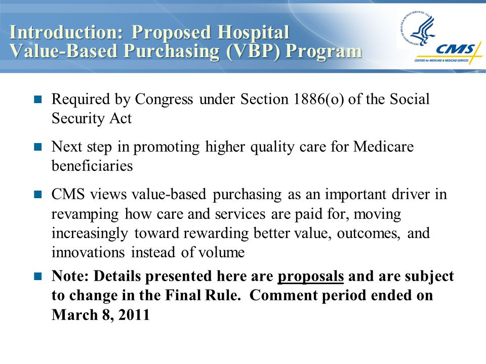 Introduction: Proposed Hospital Value-Based Purchasing (VBP) Program Required by Congress under Section 1886(o) of the Social Security Act Next step in promoting higher quality care for Medicare beneficiaries CMS views value-based purchasing as an important driver in revamping how care and services are paid for, moving increasingly toward rewarding better value, outcomes, and innovations instead of volume Note: Details presented here are proposals and are subject to change in the Final Rule.