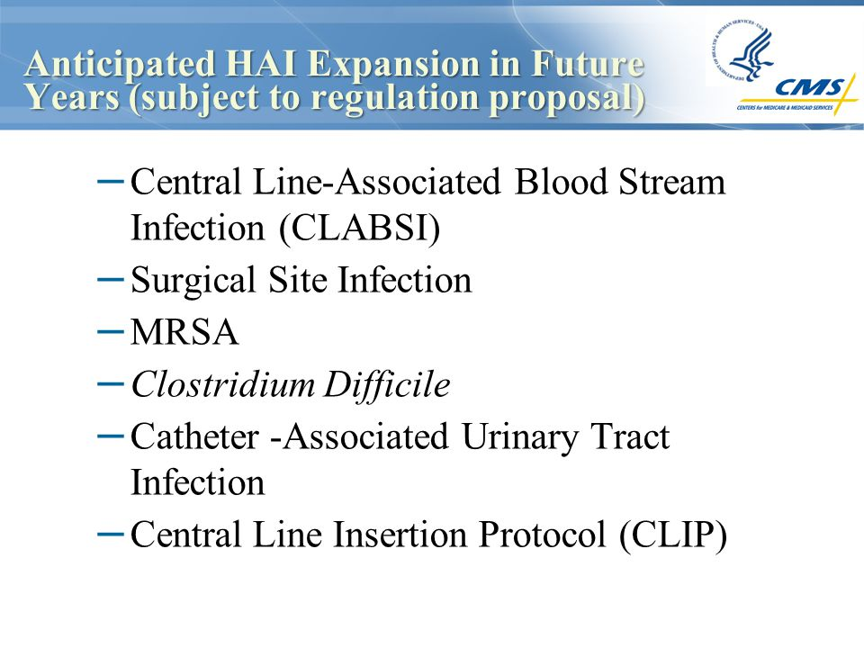 Anticipated HAI Expansion in Future Years (subject to regulation proposal) – Central Line-Associated Blood Stream Infection (CLABSI) – Surgical Site Infection – MRSA – Clostridium Difficile – Catheter -Associated Urinary Tract Infection – Central Line Insertion Protocol (CLIP)