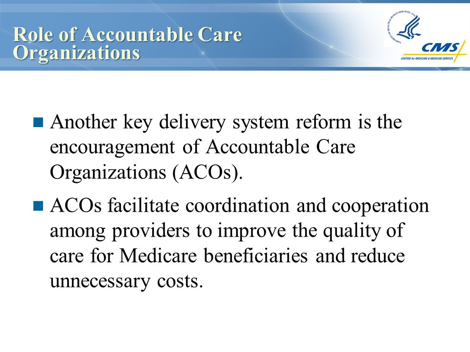 Role of Accountable Care Organizations Another key delivery system reform is the encouragement of Accountable Care Organizations (ACOs). ACOs facilita