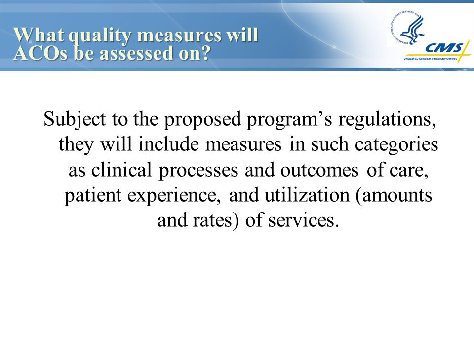 What quality measures will ACOs be assessed on? Subject to the proposed program's regulations, they will include measures in such categories as clinic