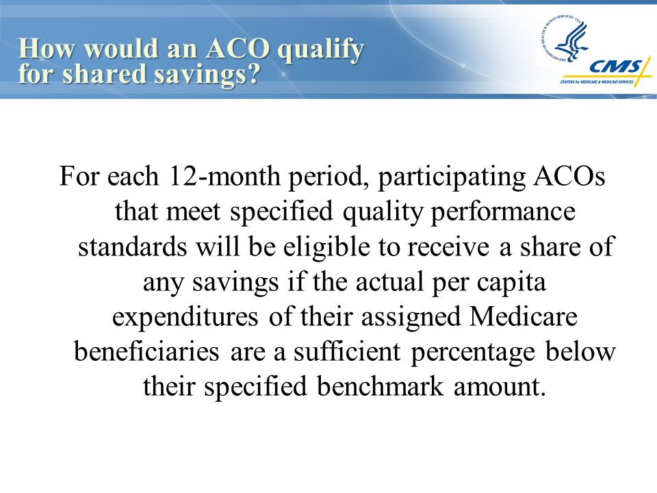 How would an ACO qualify for shared savings? For each 12-month period, participating ACOs that meet specified quality performance standards will be el