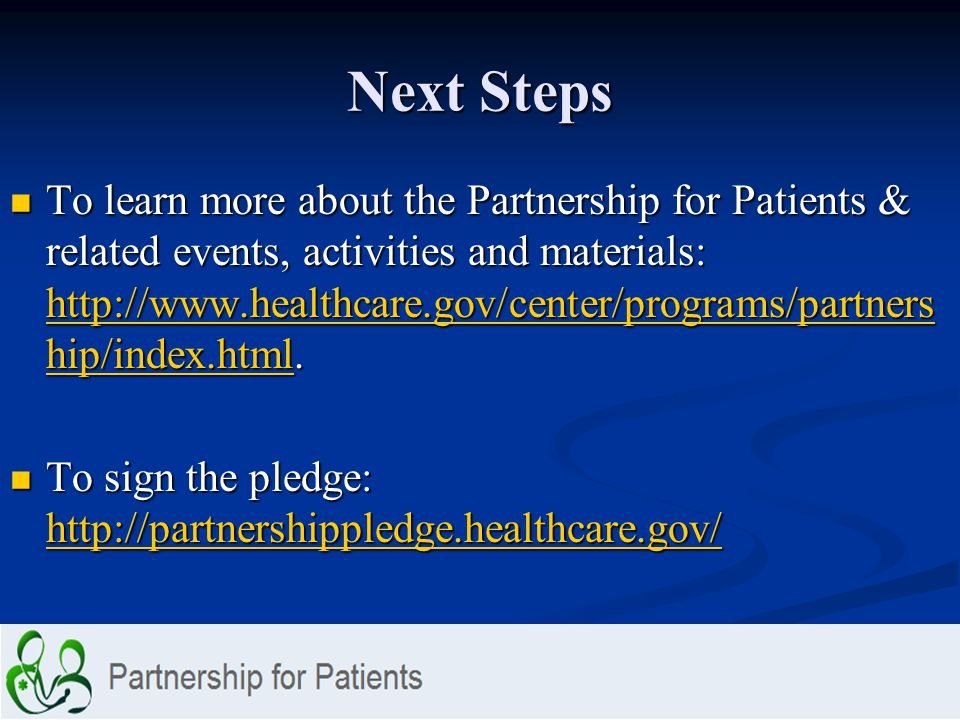 Next Steps To learn more about the Partnership for Patients & related events, activities and materials: http://www.healthcare.gov/center/programs/partners hip/index.html.